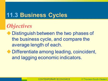CONTEMPORARY ECONOMICS© Thomson South-Western 11.3Business Cycles  Distinguish between the two phases of the business cycle, and compare the average length.