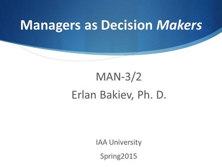 Managers as Decision Makers MAN-3/2 Erlan Bakiev, Ph. D. IAA University Spring2015.