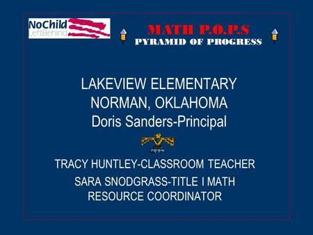 LAKEVIEW ELEMENTARY NORMAN, OKLAHOMA Doris Sanders-Principal TRACY HUNTLEY-CLASSROOM TEACHER SARA SNODGRASS-TITLE I MATH RESOURCE COORDINATOR MATH P.O.P.S.