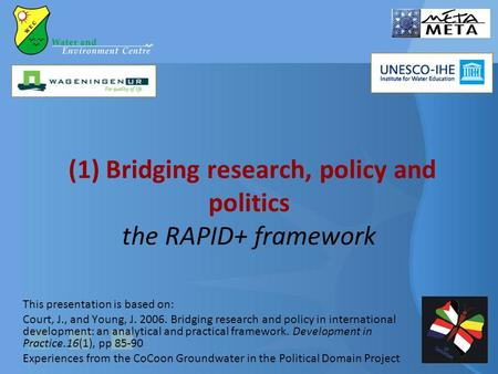 (1) Bridging research, policy and politics the RAPID+ framework This presentation is based on: Court, J., and Young, J. 2006. Bridging research and policy.