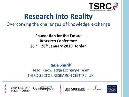 Hosted by: Funded by: Research into Reality Overcoming the challenges of knowledge exchange Foundation for the Future Research Conference 26 th – 28 th.