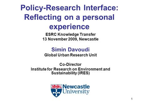 1 Policy-Research Interface: Reflecting on a personal experience ESRC Knowledge Transfer 13 November 2009, Newcastle Simin Davoudi Global Urban Research.