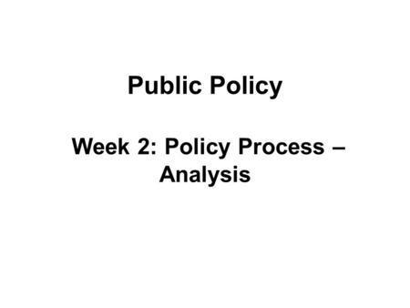 Public Policy Week 2: Policy Process – Analysis. Policy Analysis Description of the content of the policy Analysis of the impact of the social, economic.