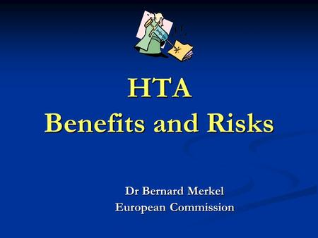 HTA Benefits and Risks Dr Bernard Merkel European Commission.