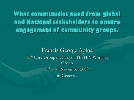 What communities need from global and National stakeholders to ensure engagement of community groups. Francis George Apina 15 th Core Group meeting of.