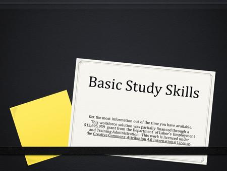 Basic Study Skills Get the most information out of the time you have available. This workforce solution was partially financed through a $12,695,959 grant.