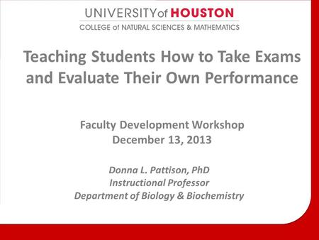 Teaching Students How to Take Exams and Evaluate Their Own Performance Faculty Development Workshop December 13, 2013 Donna L. Pattison, PhD Instructional.