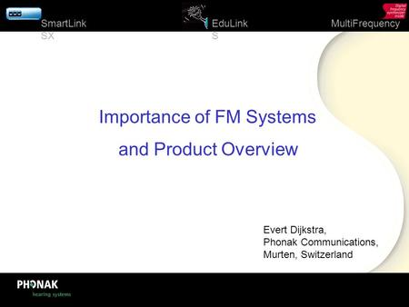 1 EduLink S MultiFrequencySmartLink SX Importance of FM Systems and Product Overview Evert Dijkstra, Phonak Communications, Murten, Switzerland.