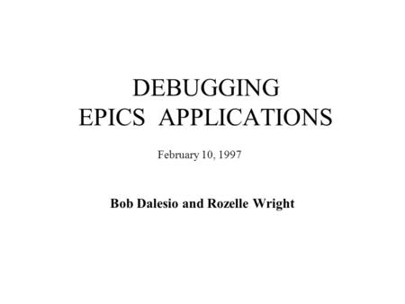 DEBUGGING EPICS APPLICATIONS Bob Dalesio and Rozelle Wright February 10, 1997.