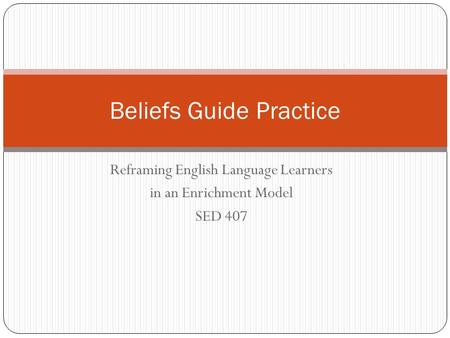Reframing English Language Learners in an Enrichment Model SED 407 Beliefs Guide Practice.