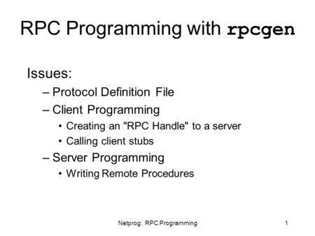 Netprog: RPC Programming1 RPC Programming with rpcgen Issues: –Protocol Definition File –Client Programming Creating an RPC Handle to a server Calling.