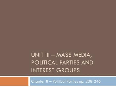 UNIT III – MASS MEDIA, POLITICAL PARTIES AND INTEREST GROUPS Chapter 8 – Political Parties pp. 238-246.