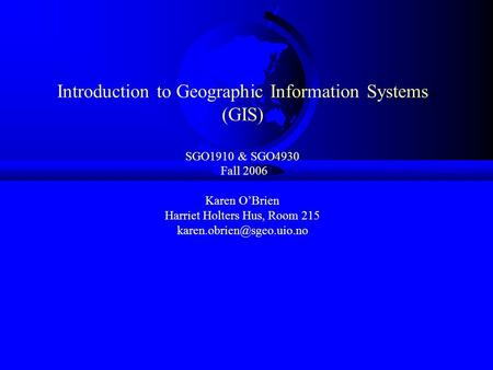 Introduction to Geographic Information Systems (GIS) SGO1910 & SGO4930 Fall 2006 Karen O'Brien Harriet Holters Hus, Room 215