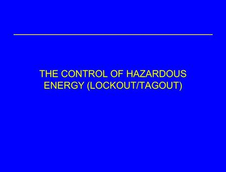 THE CONTROL OF HAZARDOUS ENERGY (LOCKOUT/TAGOUT).