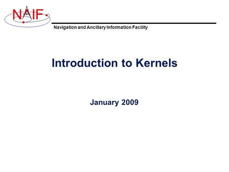 Navigation and Ancillary Information Facility NIF Introduction to Kernels January 2009.
