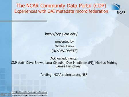 The NCAR Community Data Portal (CDP) Experiences with OAI metadata record federation  presented by Michael Burek (NCAR/SCD/VETS) Acknowledgments: