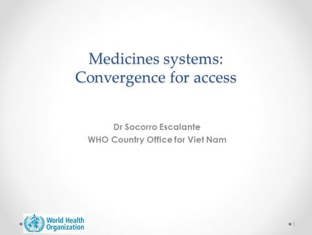 Medicines systems: Convergence for access Dr Socorro Escalante WHO Country Office for Viet Nam 1.