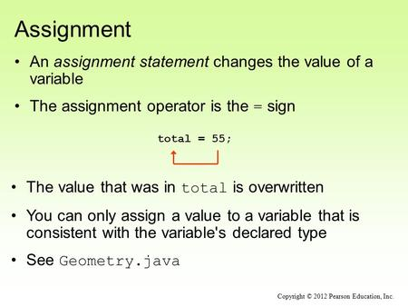 Assignment An assignment statement changes the value of a variable The assignment operator is the = sign total = 55; Copyright © 2012 Pearson Education,