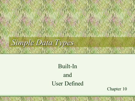 Simple Data Types Built-In and User Defined Chapter 10.