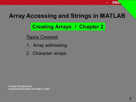 ENG 1181 1 College of Engineering Engineering Education Innovation Center 1 Array Accessing and Strings in MATLAB Topics Covered: 1.Array addressing. 2.