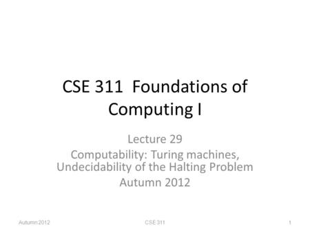 CSE 311 Foundations of Computing I Lecture 29 Computability: Turing machines, Undecidability of the Halting Problem Autumn 2012 CSE 3111.