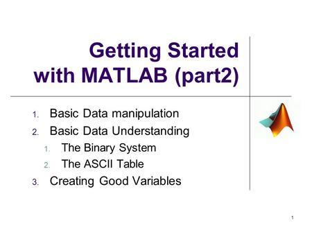 Getting Started with MATLAB (part2) 1. Basic Data manipulation 2. Basic Data Understanding 1. The Binary System 2. The ASCII Table 3. Creating Good Variables.