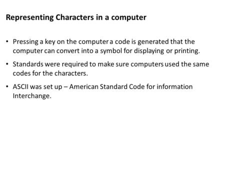 Representing Characters in a computer Pressing a key on the computer a code is generated that the computer can convert into a symbol for displaying or.