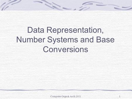 Computer Orgn & Arch 20111 Data Representation, Number Systems and Base Conversions.
