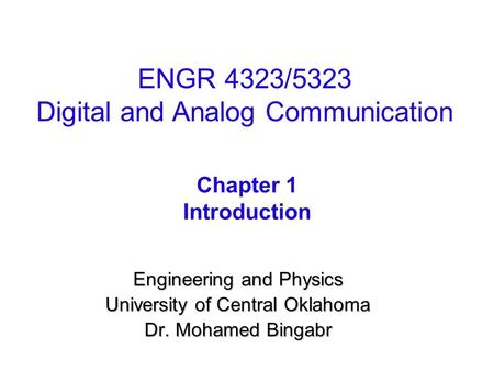 Engineering and Physics University of Central Oklahoma Dr. Mohamed Bingabr Chapter 1 Introduction ENGR 4323/5323 Digital and Analog Communication.
