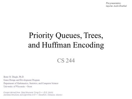 Priority Queues, Trees, and Huffman Encoding CS 244 This presentation requires Audio Enabled Brent M. Dingle, Ph.D. Game Design and Development Program.