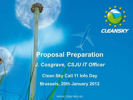 1 Proposal Preparation J. Cosgrave, CSJU IT Officer Clean Sky Call 11 Info Day Brussels, 20th January 2012.