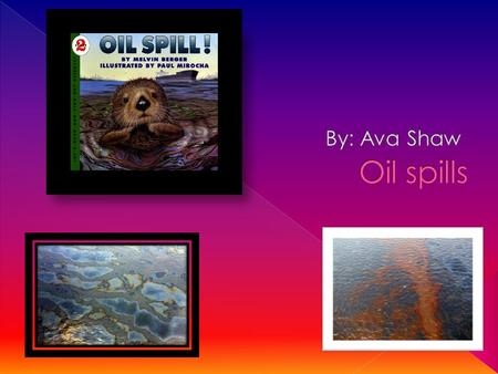 from reading the book oil spills by Melvin Berger. I learned facts about cleaning up oil spills.