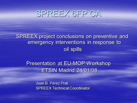 SPREEX 6FP CA SPREEX project conclusions on preventive and emergency interventions in response to oil spills oil spills Presentation at EU-MOP Workshop.