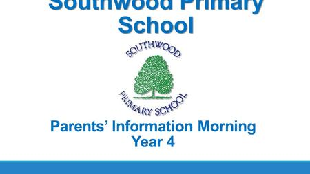 Southwood Primary School Parents' Information Morning Year 4.