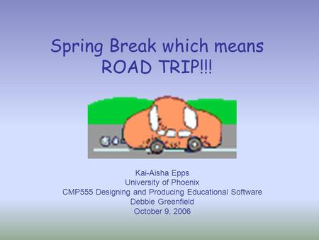 Spring Break which means ROAD TRIP!!! Kai-Aisha Epps University of Phoenix CMP555 Designing and Producing Educational Software Debbie Greenfield October.