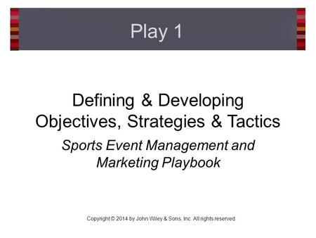 Copyright © 2014 by John Wiley & Sons, Inc. All rights reserved. Defining & Developing Objectives, Strategies & Tactics Sports Event Management and Marketing.