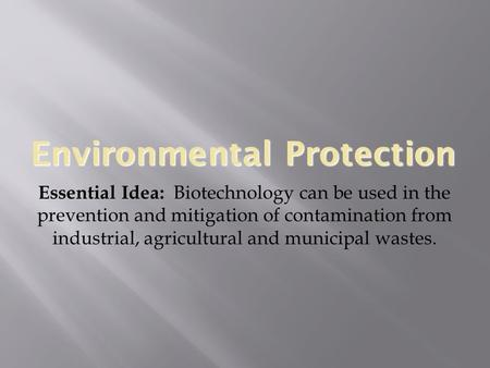 Environmental Protection Essential Idea: Biotechnology can be used in the prevention and mitigation of contamination from industrial, agricultural and.