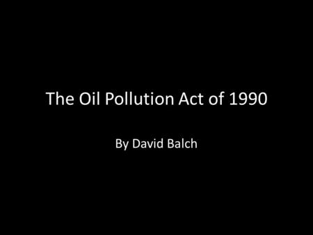 The Oil Pollution Act of 1990 By David Balch. Signed into law in August 1990- in response to Exxon Valdez incident. Designed to improve nations ability.