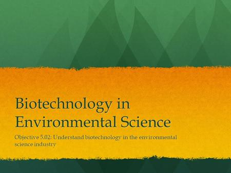 Biotechnology in Environmental Science Objective 5.02: Understand biotechnology in the environmental science industry.