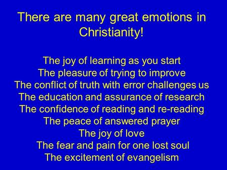 There are many great emotions in Christianity! The joy of learning as you start The pleasure of trying to improve The conflict of truth with error challenges.