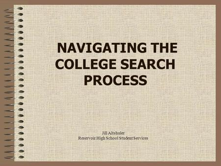 Jill Altshuler Reservoir High School Student Services NAVIGATING THE COLLEGE SEARCH PROCESS.