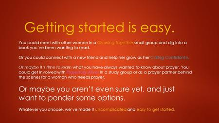 Getting started is easy. You could meet with other women in a Growing Together small group and dig into a book you've been wanting to read. Or you could.