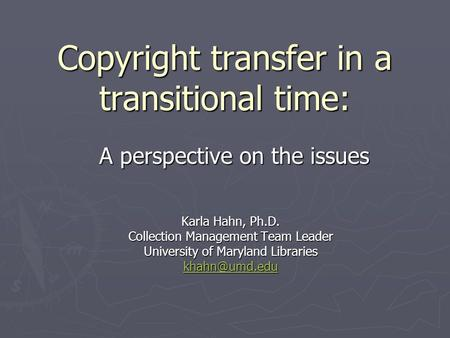 Copyright transfer in a transitional time: Karla Hahn, Ph.D. Collection Management Team Leader University of Maryland Libraries A perspective.