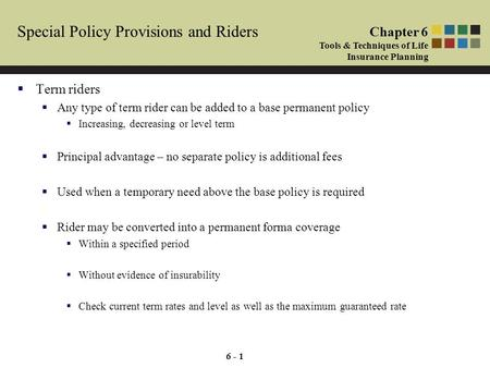 6 - 1 Special Policy Provisions and Riders  Term riders  Any type of term rider can be added to a base permanent policy  Increasing, decreasing or level.