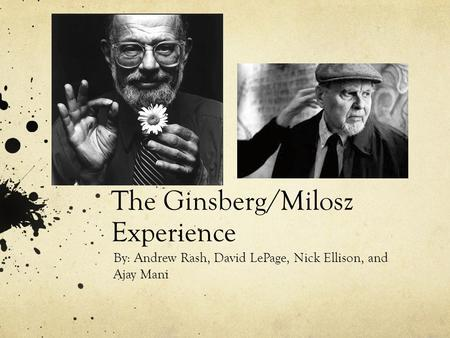 The Ginsberg/Milosz Experience By: Andrew Rash, David LePage, Nick Ellison, and Ajay Mani.