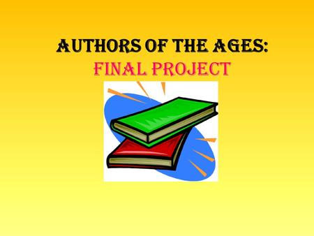 Authors of the Ages: Final Project. What? ON YOUR OWN, you will research an author and put together a presentation about them. Who- is your author? What-