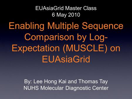 Enabling Multiple Sequence Comparison by Log- Expectation (MUSCLE) on EUAsiaGrid EUAsiaGrid Master Class 6 May 2010 By: Lee Hong Kai and Thomas Tay NUHS.