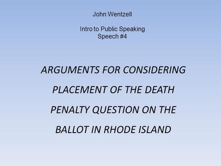 John Wentzell Intro to Public Speaking Speech #4 ARGUMENTS FOR CONSIDERING PLACEMENT OF THE DEATH PENALTY QUESTION ON THE BALLOT IN RHODE ISLAND.
