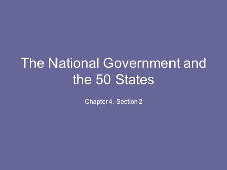 The National Government and the 50 States Chapter 4, Section 2.