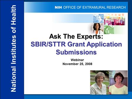 National Institutes of Health Ask The Experts: SBIR/STTR Grant Application Submissions Webinar November 25, 2008.